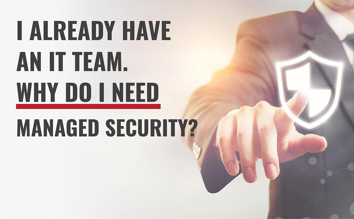 I Already Have an IT Team. Why Do I Need Managed Security? 1